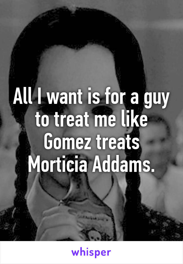 All I want is for a guy to treat me like Gomez treats Morticia Addams.