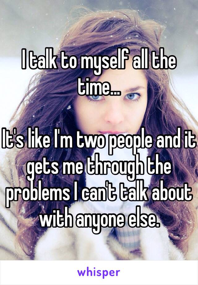 I talk to myself all the time...   It's like I'm two people and it gets me through the problems I can't talk about with anyone else.