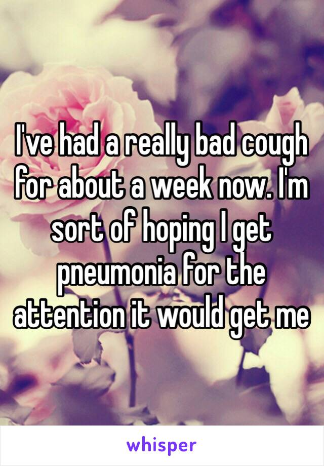 I've had a really bad cough for about a week now. I'm sort of hoping I get pneumonia for the attention it would get me