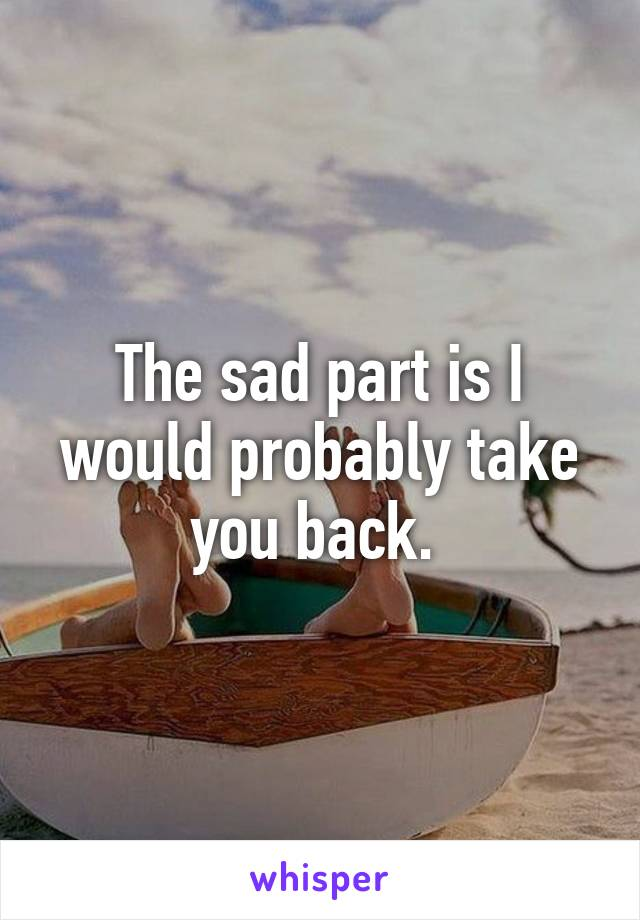 The sad part is I would probably take you back.