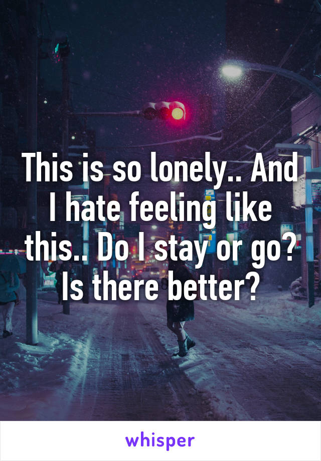 This is so lonely.. And I hate feeling like this.. Do I stay or go? Is there better?