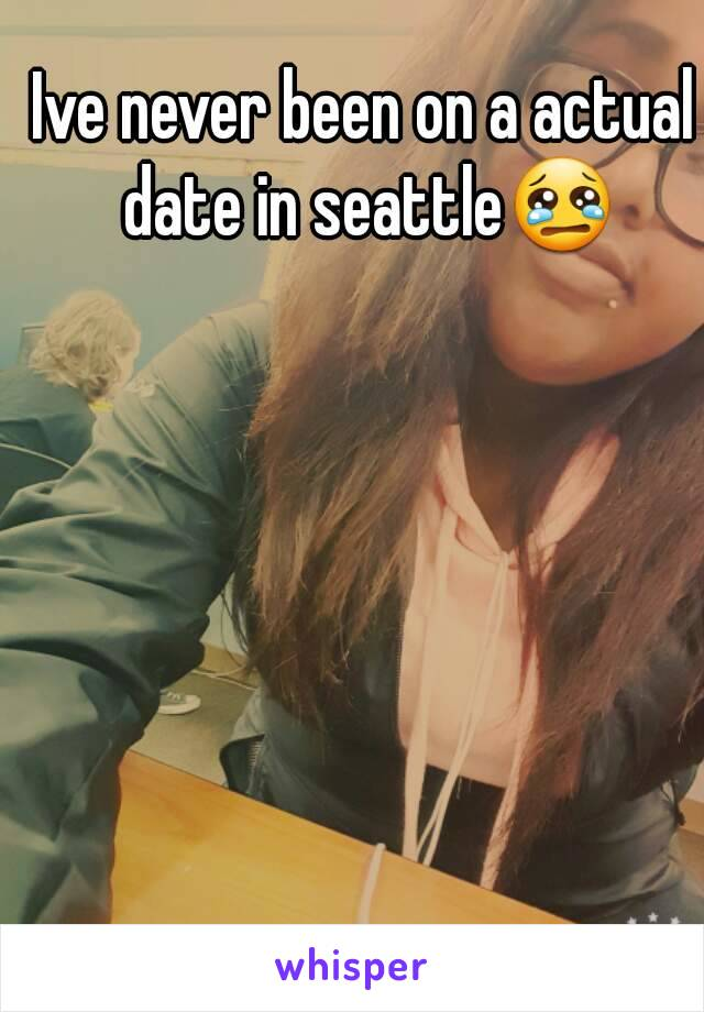 Ive never been on a actual date in seattle😢