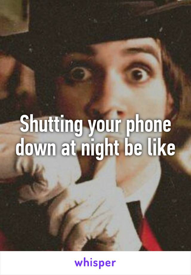 Shutting your phone down at night be like