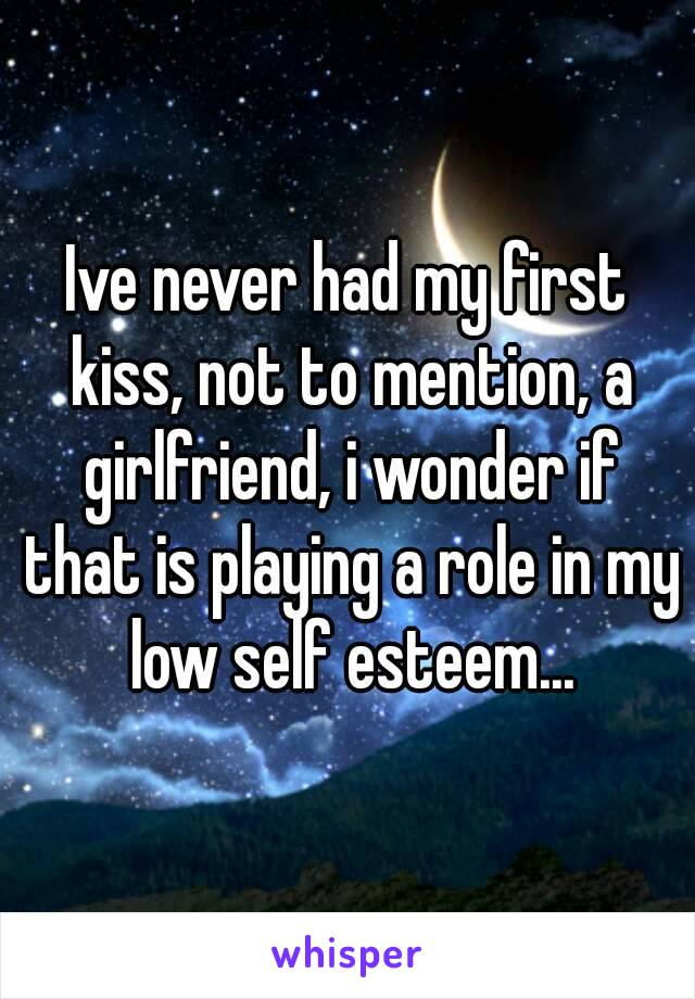 Ive never had my first kiss, not to mention, a girlfriend, i wonder if that is playing a role in my low self esteem...