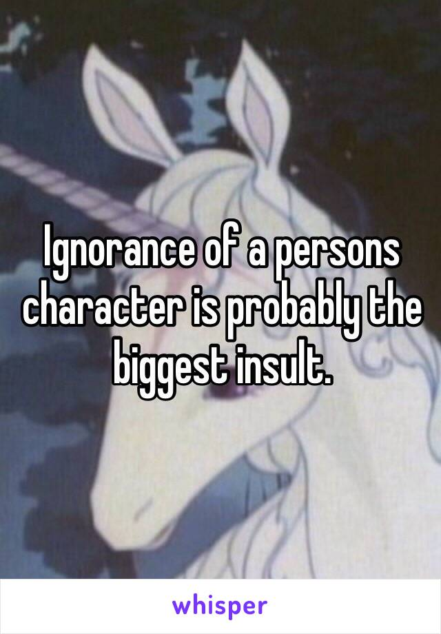 Ignorance of a persons character is probably the biggest insult.