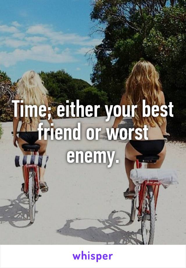 Time; either your best friend or worst enemy.