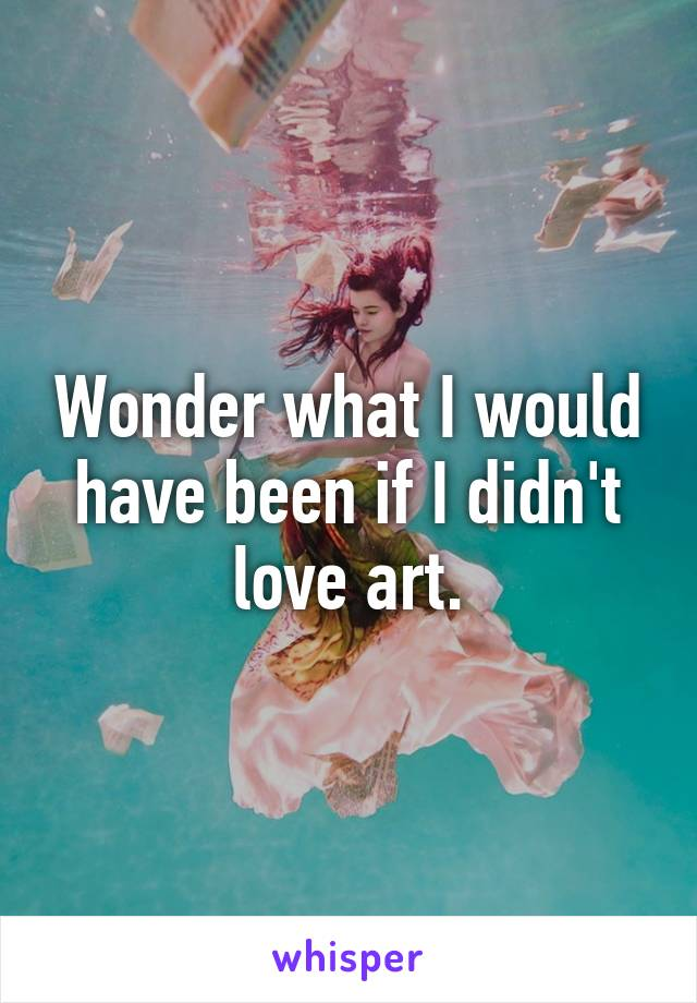 Wonder what I would have been if I didn't love art.