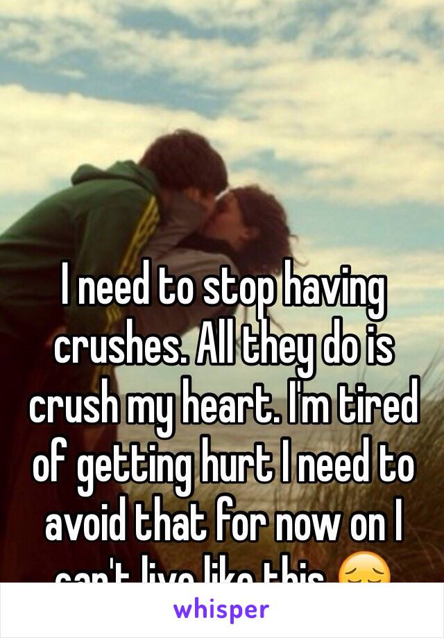 I need to stop having crushes. All they do is crush my heart. I'm tired of getting hurt I need to avoid that for now on I can't live like this 😔