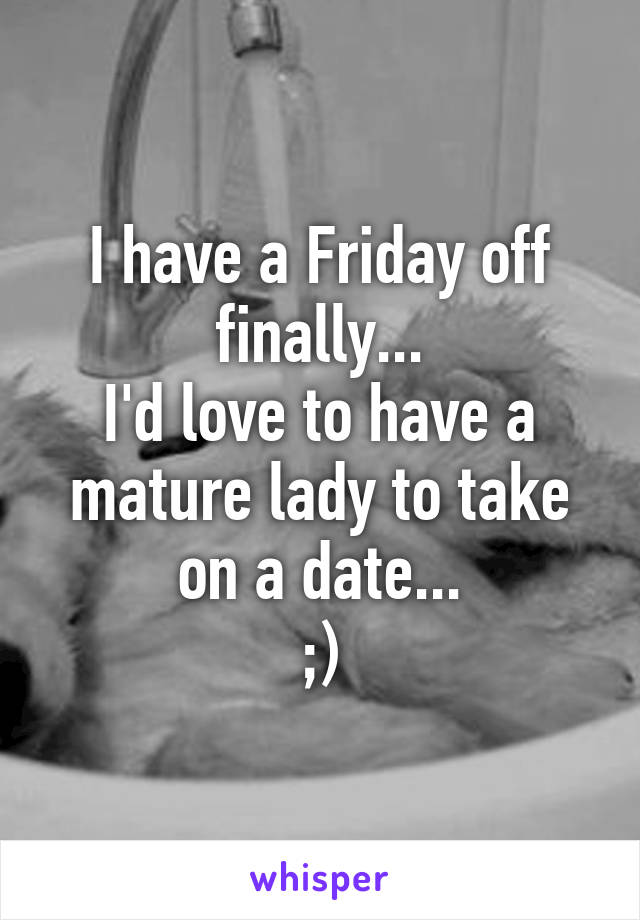 I have a Friday off finally... I'd love to have a mature lady to take on a date... ;)
