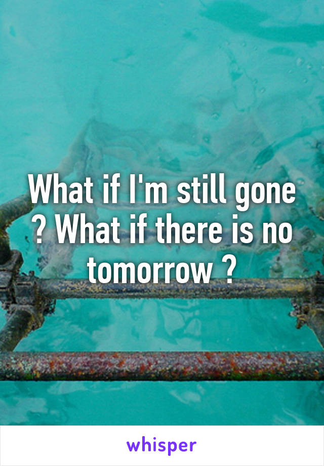 What if I'm still gone ? What if there is no tomorrow ?