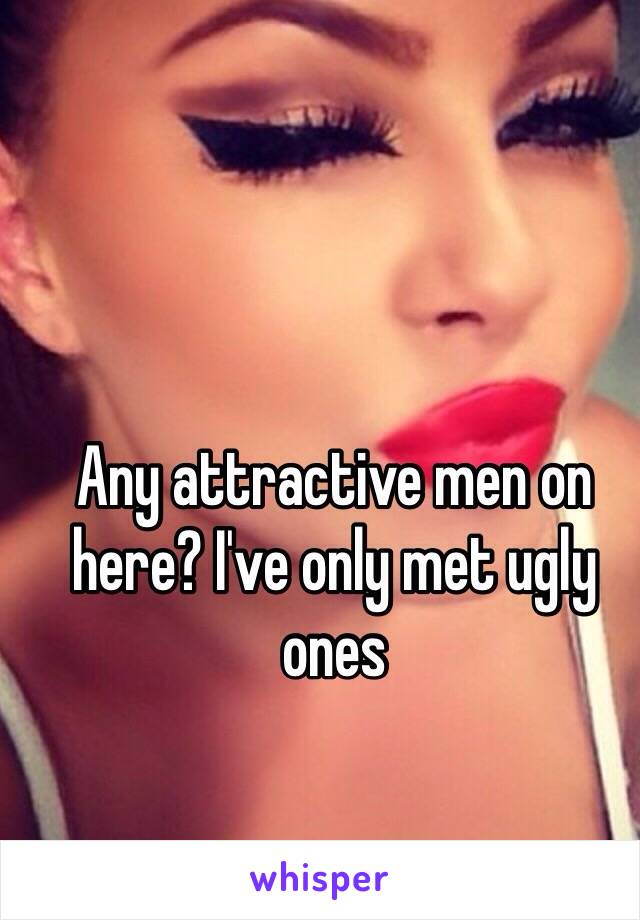 Any attractive men on here? I've only met ugly ones
