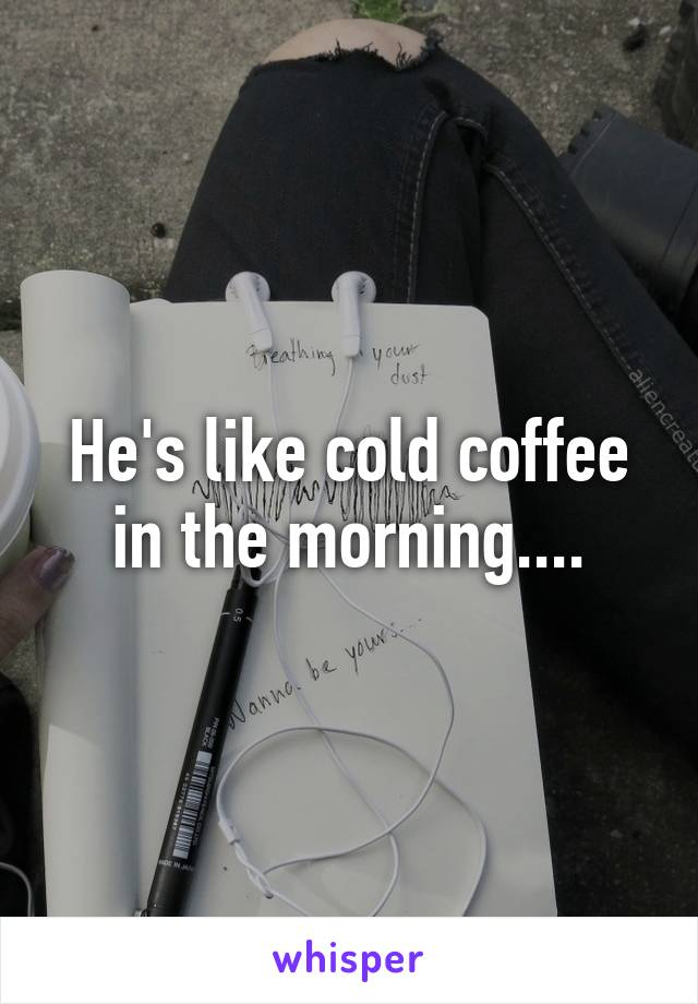 He's like cold coffee in the morning....
