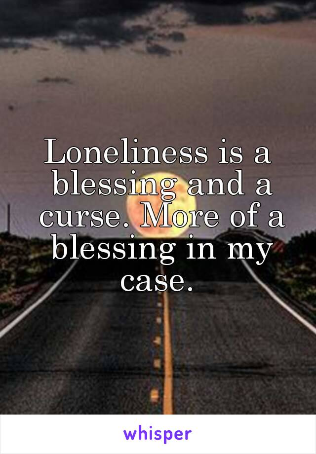 Loneliness is a blessing and a curse. More of a blessing in my case.