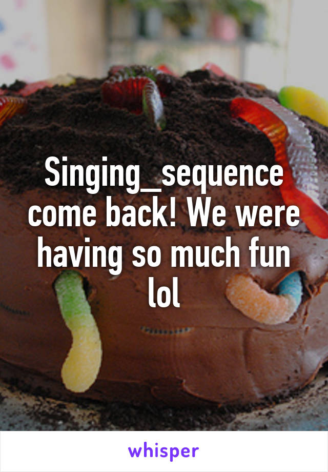 Singing_sequence come back! We were having so much fun lol