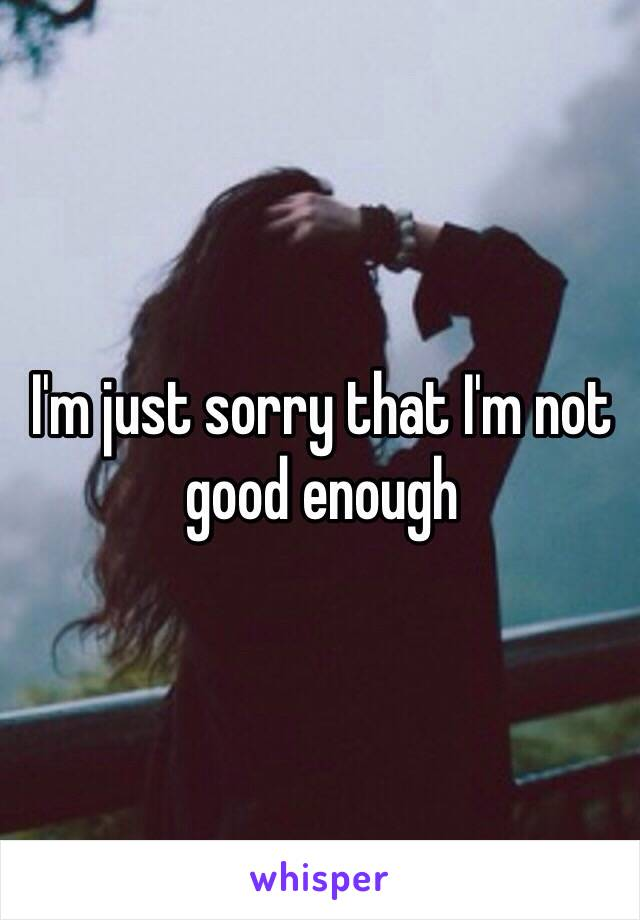 I'm just sorry that I'm not good enough