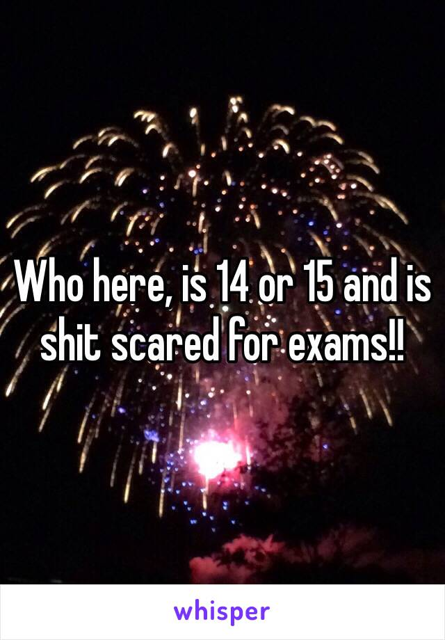 Who here, is 14 or 15 and is shit scared for exams!!