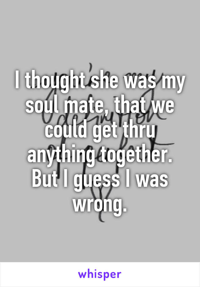 I thought she was my soul mate, that we could get thru anything together. But I guess I was wrong.