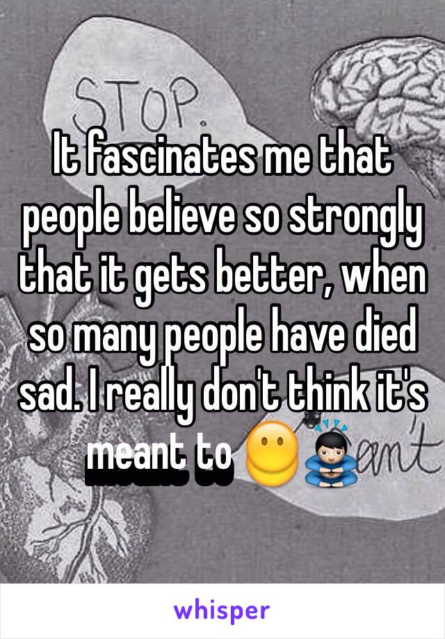 It fascinates me that people believe so strongly that it gets better, when so many people have died sad. I really don't think it's meant to 😶🙇