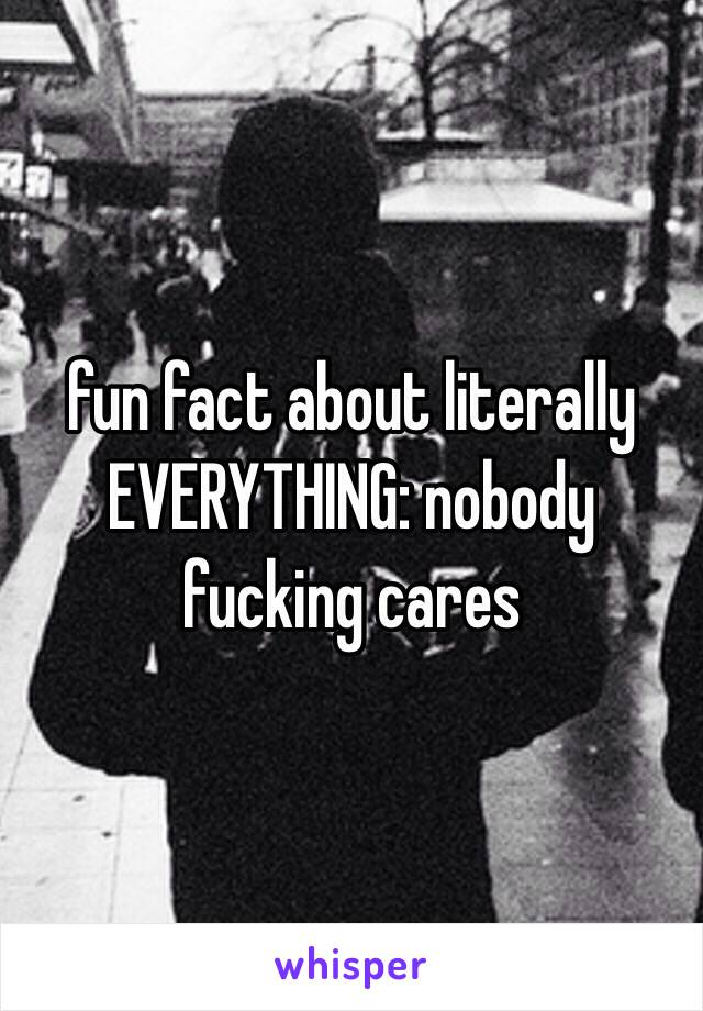 fun fact about literally EVERYTHING: nobody fucking cares