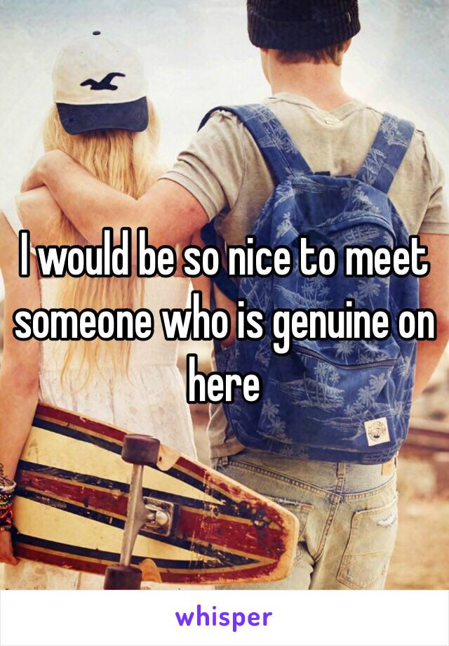 I would be so nice to meet someone who is genuine on here