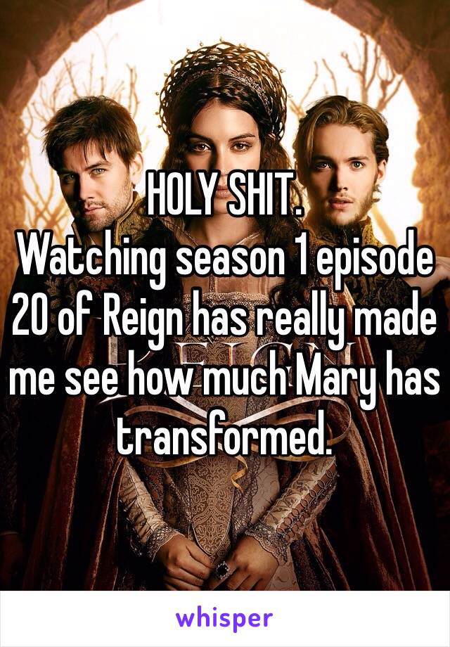 HOLY SHIT. Watching season 1 episode 20 of Reign has really made me see how much Mary has transformed.