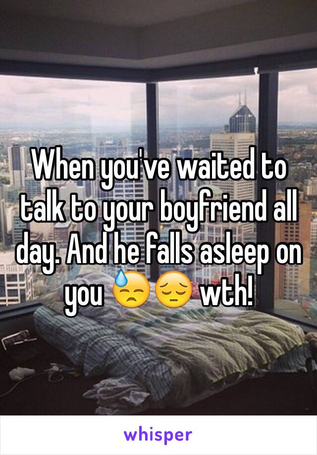 When you've waited to talk to your boyfriend all day. And he falls asleep on you 😓😔 wth!