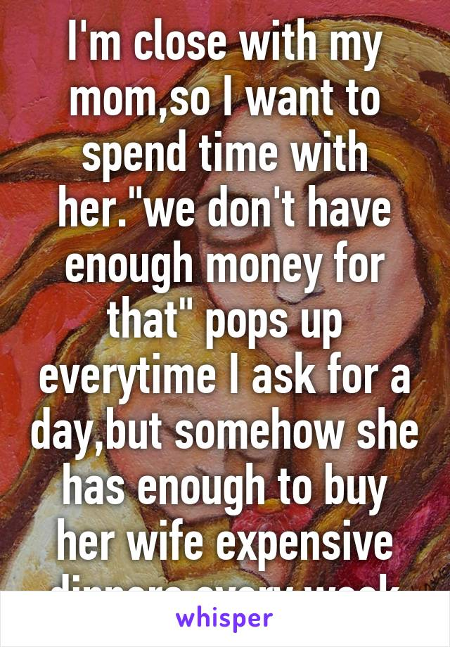 """I'm close with my mom,so I want to spend time with her.""""we don't have enough money for that"""" pops up everytime I ask for a day,but somehow she has enough to buy her wife expensive dinners every week"""
