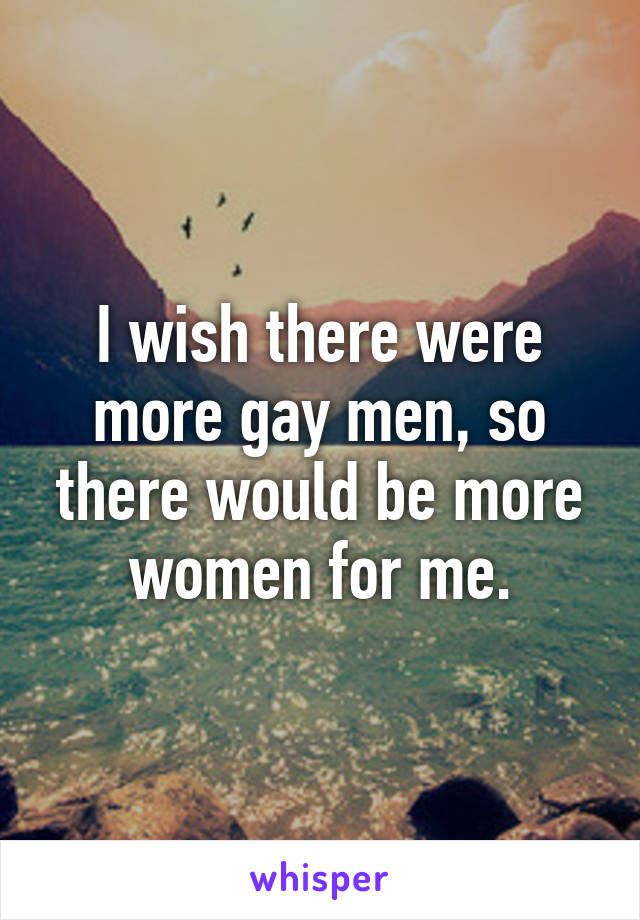 I wish there were more gay men, so there would be more women for me.
