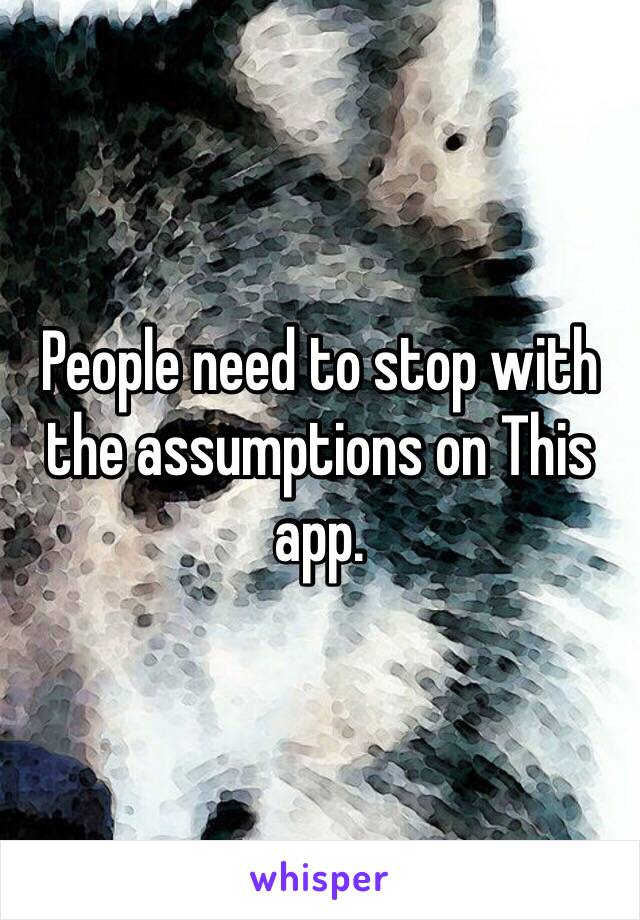 People need to stop with the assumptions on This app.