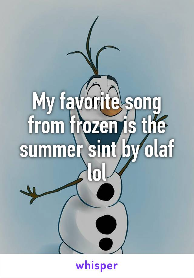 My favorite song from frozen is the summer sint by olaf lol