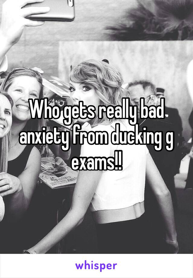 Who gets really bad anxiety from ducking g exams!!