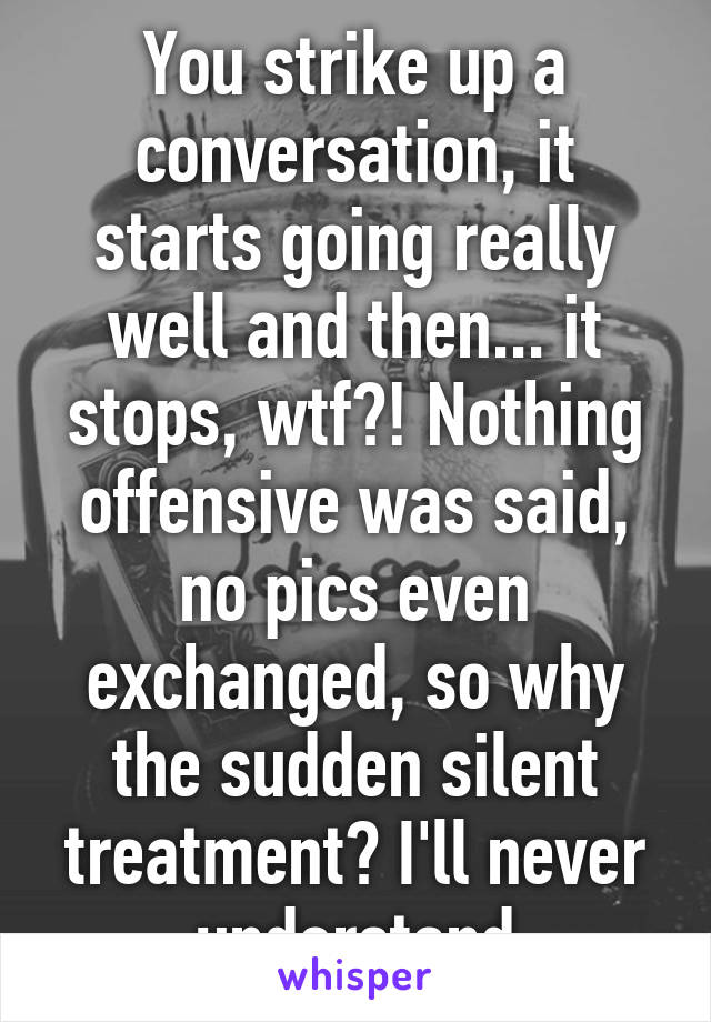 You strike up a conversation, it starts going really well and then... it stops, wtf?! Nothing offensive was said, no pics even exchanged, so why the sudden silent treatment? I'll never understand