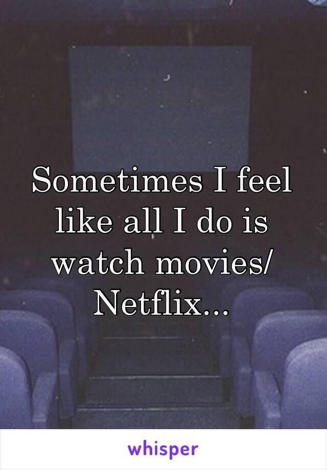 Sometimes I feel like all I do is watch movies/Netflix...