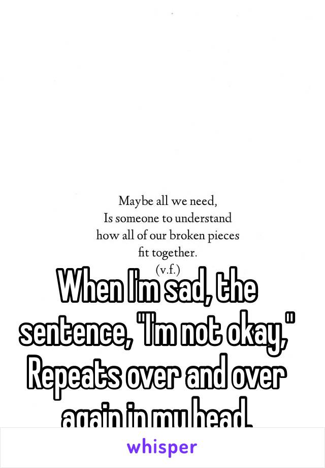 """When I'm sad, the sentence, """"I'm not okay,"""" Repeats over and over again in my head."""