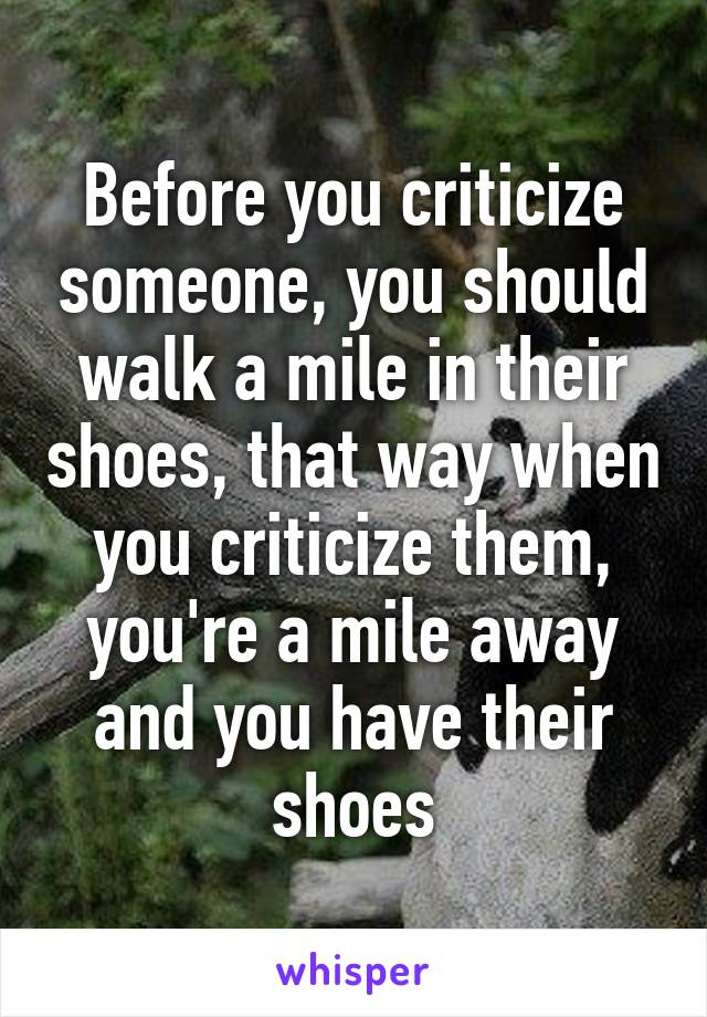 Before you criticize someone, you should walk a mile in their shoes, that way when you criticize them, you're a mile away and you have their shoes