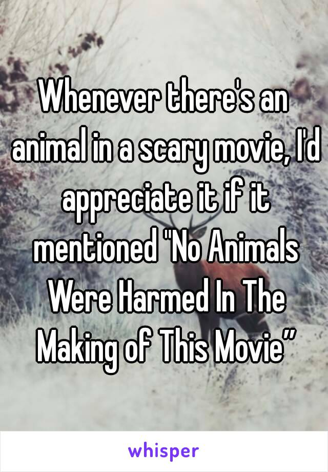 """Whenever there's an animal in a scary movie, I'd appreciate it if it mentioned """"No Animals Were Harmed In The Making of This Movie"""""""