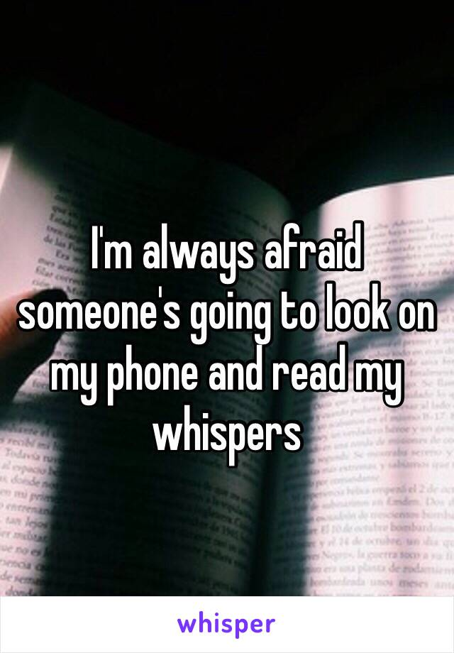 I'm always afraid someone's going to look on my phone and read my whispers