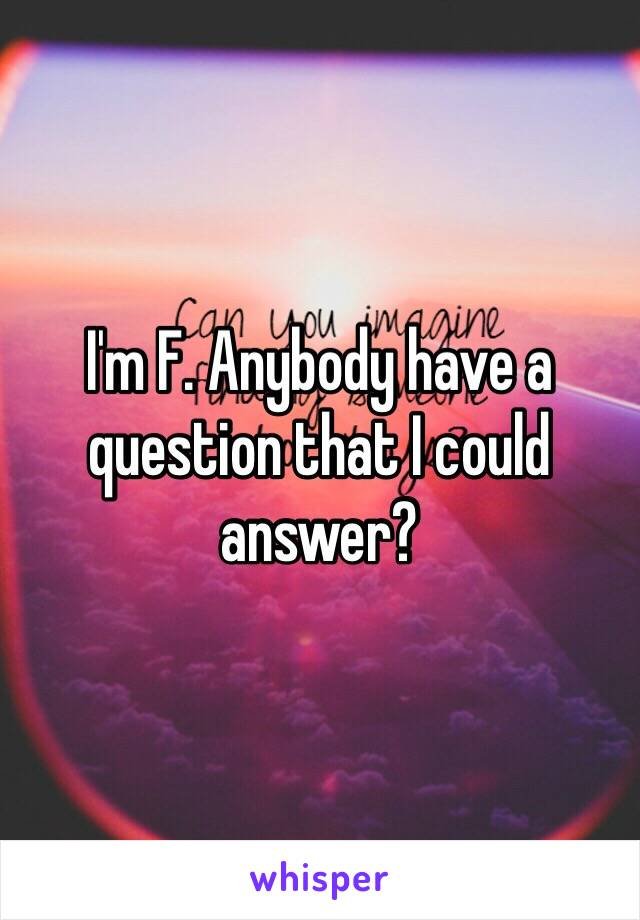 I'm F. Anybody have a question that I could answer?