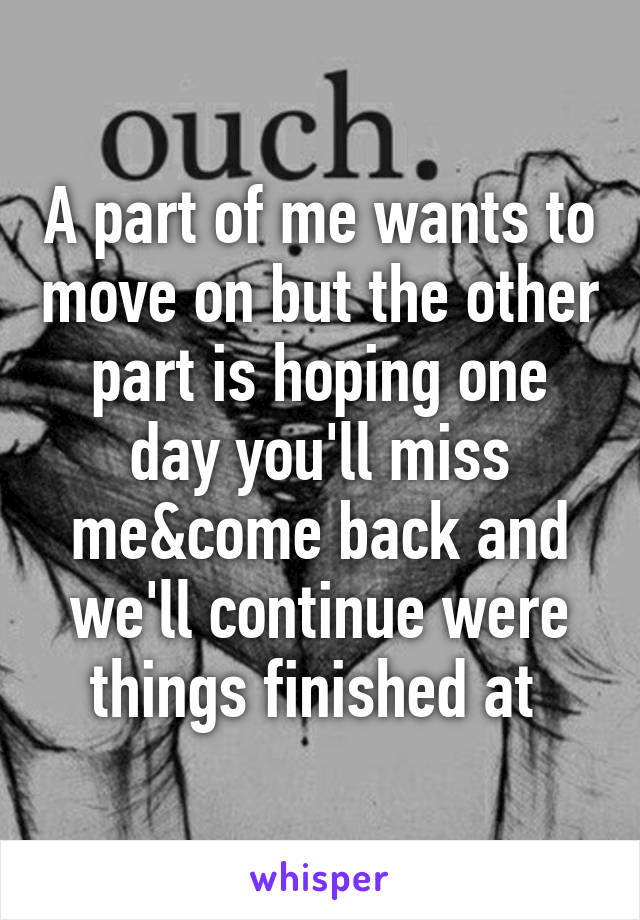 A part of me wants to move on but the other part is hoping one day you'll miss me&come back and we'll continue were things finished at