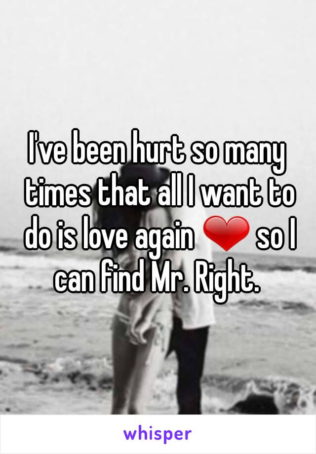 I've been hurt so many times that all I want to do is love again ❤ so I can find Mr. Right.