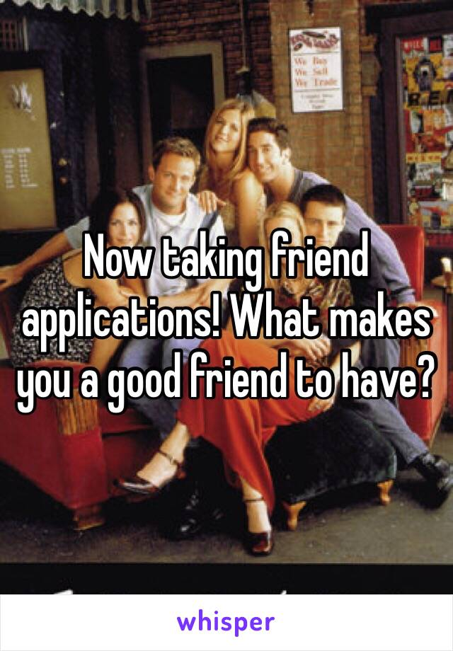 Now taking friend applications! What makes you a good friend to have?