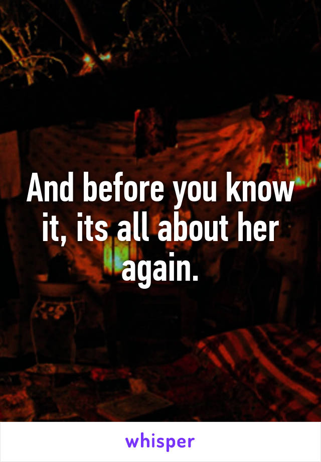 And before you know it, its all about her again.