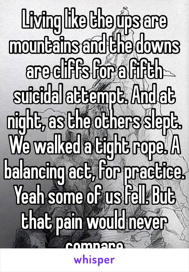 Living like the ups are mountains and the downs are cliffs for a fifth suicidal attempt. And at night, as the others slept. We walked a tight rope. A balancing act, for practice. Yeah some of us fell. But that pain would never compare