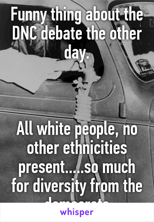 Funny thing about the DNC debate the other day.    All white people, no other ethnicities present.....so much for diversity from the democrats