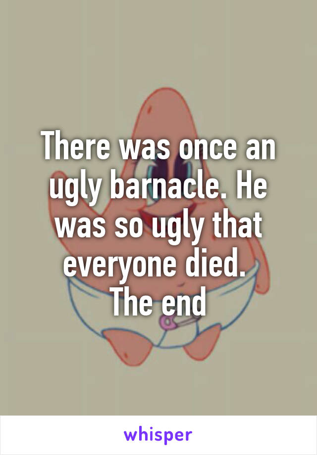 There was once an ugly barnacle. He was so ugly that everyone died.  The end