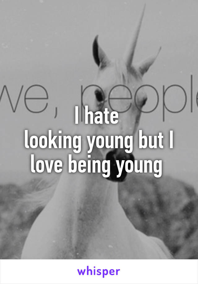 I hate  looking young but I love being young