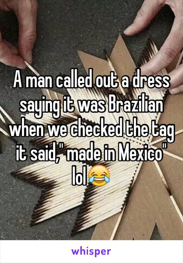 """A man called out a dress saying it was Brazilian when we checked the tag it said,"""" made in Mexico"""" lol😂"""