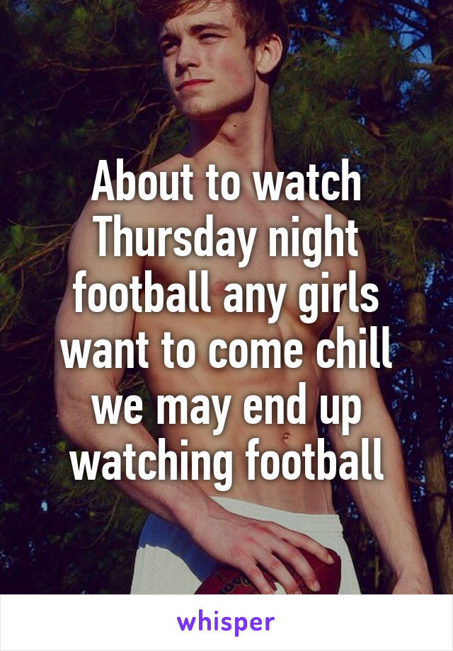About to watch Thursday night football any girls want to come chill we may end up watching football