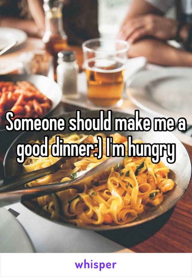Someone should make me a good dinner:) I'm hungry