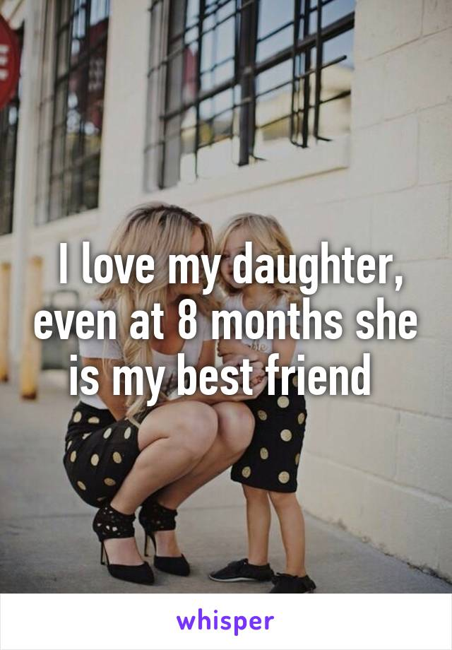 I love my daughter, even at 8 months she is my best friend